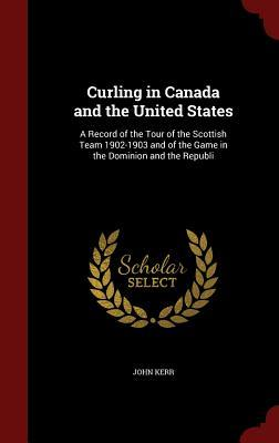Curling in Canada and the United States: A Record of the Tour of the Scottish Team 1902-1903 and of the Game in the Dominion and the Republi John Kerr  Psychologist