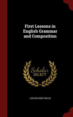 First Lessons in English Grammar and Composition Judson Perry Welsh