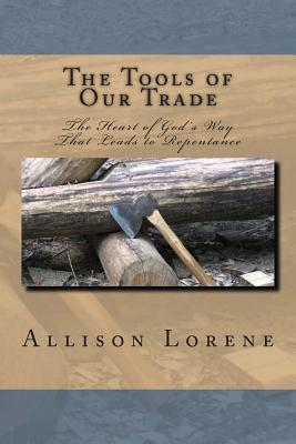 The Tools of Our Trade: The Heart of Gods Way That Leads to Repentance  by  Allison Lorene
