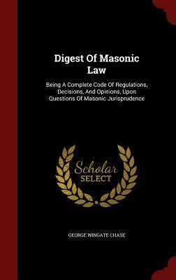 Digest of Masonic Law: Being a Complete Code of Regulations, Decisions, and Opinions, Upon Questions of Masonic Jurisprudence George Wingate Chase