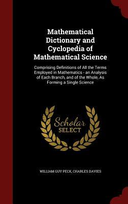 Mathematical Dictionary and Cyclopedia of Mathematical Science: Comprising Definitions of All the Terms Employed in Mathematics - An Analysis of Each Branch, and of the Whole, as Forming a Single Science  by  William Guy Peck
