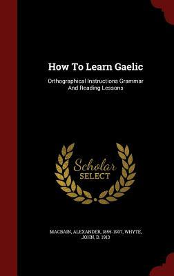 How to Learn Gaelic: Orthographical Instructions Grammar and Reading Lessons  by  Alexander MacBain