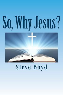 So, Why Jesus?: Why Is It Important to Have a Personal Relationship with Him? Steve L Boyd