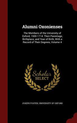 Alumni Oxonienses: The Members of the University of Oxford, 1500-1714: Their Parentage, Birthplace, and Year of Birth, with a Record of Their Degrees, Volume 4 Joseph Foster