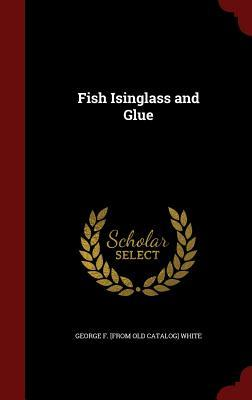Fish Isinglass and Glue  by  George F [From Old Catalog] White