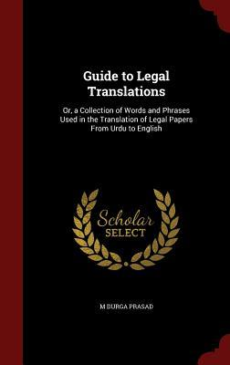 Guide to Legal Translations: Or, a Collection of Words and Phrases Used in the Translation of Legal Papers from Urdu to English M Durga Prasad