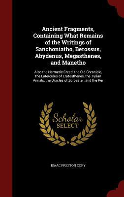 Ancient Fragments, Containing What Remains of the Writings of Sanchoniatho, Berossus, Abydenus, Megasthenes, and Manetho: Also the Hermetic Creed, the Old Chronicle, the Laterculus of Eratosthenes, the Tyrian Annals, the Oracles of Zoroaster, and the Per  by  Isaac Preston Cory