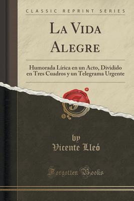 La Vida Alegre: Humorada Lirica En Un Acto, Dividido En Tres Cuadros y Un Telegrama Urgente  by  Vicente Lleo