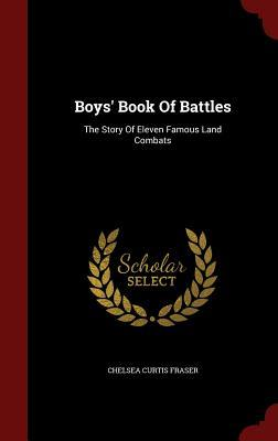 Boys Book of Battles: The Story of Eleven Famous Land Combats Chelsea Curtis Fraser