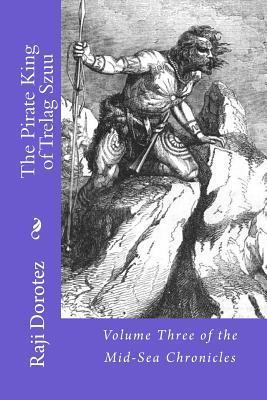 The Pirate King of Trelag Szuu: Volume Three of the Mid-Sea Chronicles Raji Dorotez
