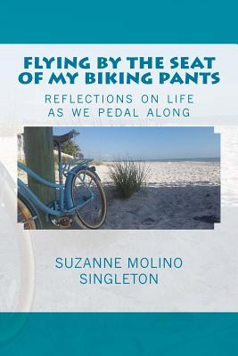 Flying the Seat of My Biking Pants: Reflections on Life as We Pedal Along by Suzanne Molino Singleton