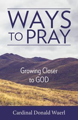 Ways to Pray: Growing Closer to God Donald W. Wuerl