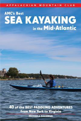 AMCs Best Sea Kayaking in the Mid-Atlantic: Forty of the Best Paddling Adventures from New York to Virginia  by  Michaela Riva Gaaserud