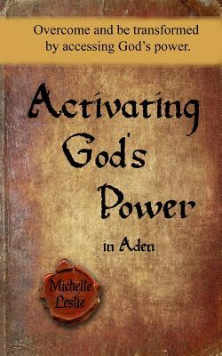 Activating Gods Power in Aden: Overcome and Be Transformed  by  Accessing Gods Power. by Michelle Leslie
