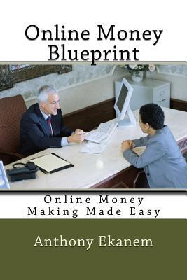 Online Money Blueprint: Online Money Making Made Easy Anthony Ekanem