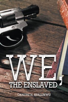 We, the Enslaved  by  Okachi N. Kpalukwu