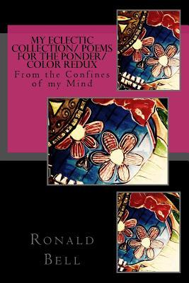 My Eclectic Collection/From the Confines of My Mind/ Poems for the Ponder/Color: From the Confines of My Mind MR Ronald Allen Bell