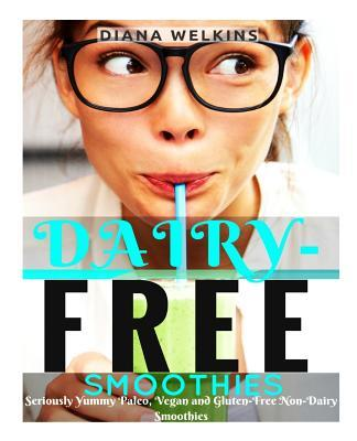 Dairy-Free Smoothies: Seriously Yummy Paleo, Vegan, and Gluten-Free Non-Dairy Smoothies  by  Diana Welkins
