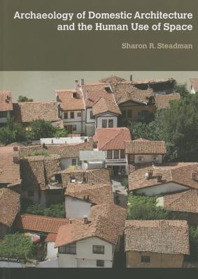 Archaeology of Domestic Architecture and the Human Use of Space Sharon R Steadman