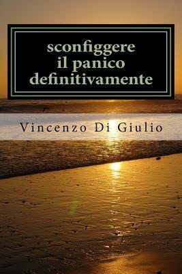 Sconfiggere Il Panico Definitivamente: Attacchi Di Panico Capirli E Sconfiggerli  by  Dott Vincenzo Di Giulio Di Giulio