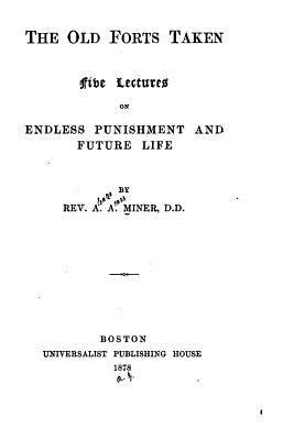 The Old Forts Taken, Five Lectures on Endless Punishment and Future Life  by  A.A. Miner