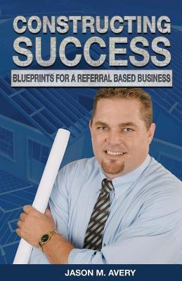 Constructing Success: Blueprints for a Referral Based Business Jason M Avery
