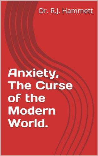Anxiety, The Curse of the Modern World.  by  Dr. R.J. Hammett