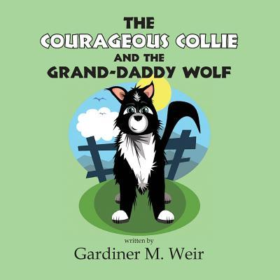 The Courageous Collie and the Grand-Daddy Wolf: Gardiner M Weir
