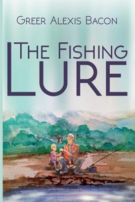 The Fishing Lure: A Childrens Story about the Importance of Believing in the American Dream Through the Love of Fishing Greer Alexis Bacon