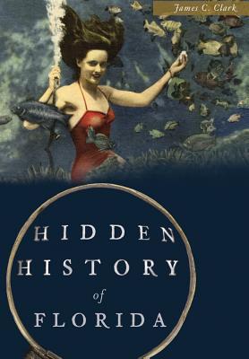 Hidden History of Florida  by  James C Clark
