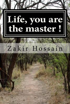 Life, You Are the Master !  by  Zakir Hossain