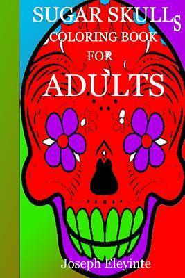 Sugar Skulls Coloring Book for Adults  by  MR Joseph Oluwafemi Eleyinte