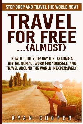 Travel for Free..(Almost): Stop Drop and Travel the World Now! How to Quit Your Day Job, Become a Digital Nomad, Work for Yourself, and Travel Around the World Inexpensively! Ryan Cooper