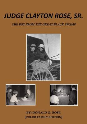 Judge Clayton Rose, Sr. - Color Family Edition: The Boy from the Great Black Swamp Donald G Rose