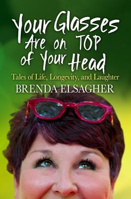Your Glasses Are on Top of Your Head: Tales of Life, Longevity, and Laughter Brenda Elsagher
