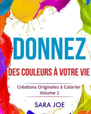 Donnez Des Couleurs a Votre Vie: Creations Originales a Colorier Volume 1  by  Sara Joe