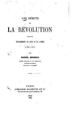 Les Debuts de La Revolution Dans Les Departements Du Cher Et de LIndre (1789-1791)  by  Marcel Bruneau