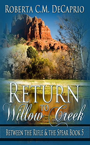 Return to Willow Creek (BETWEEN THE RIFLE AND THE SPEAR SERIES) Roberta C.M. DeCaprio