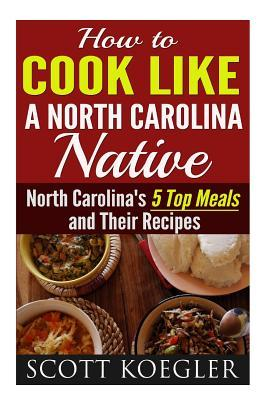 Cook Like a North Carolina Native: The Best Southern Cooking Recipes - North Carolinas 5 Top Meals and Their Recipes  by  MR Scott Koegler