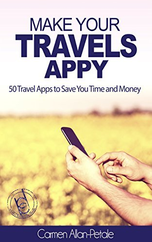 Make Your Travels Appy: 50 Travel Apps to Save You Time and Money Carmen Allan-Petale