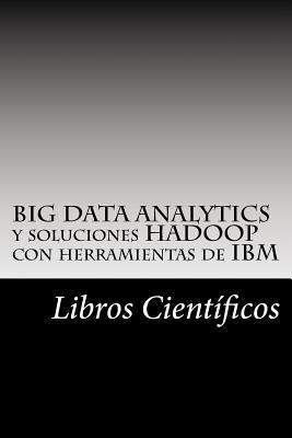 Big Data Analytics y Soluciones Hadoop Con Herramientas de IBM  by  Libros Científicos