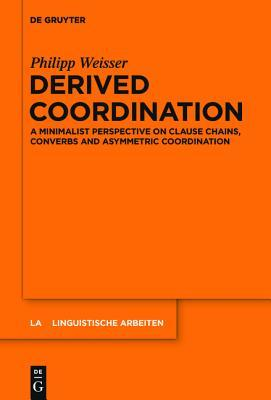 Derived Coordination: A Minimalist Perspective on Clause Chains, Converbs and Asymmetric Coordination Philipp Weisser