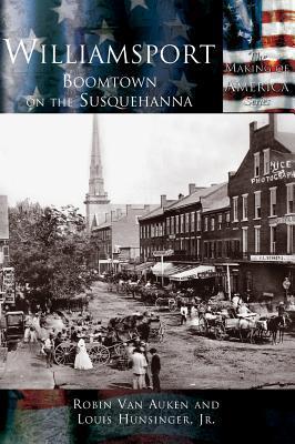 Williamsport: Boomtown on the Susquehanna Jr Louis E Hunsinger