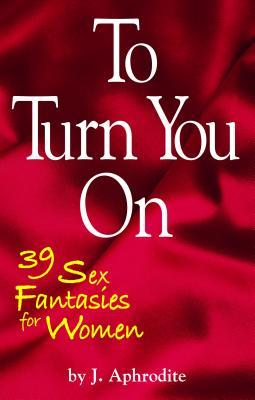 To Turn You on: 39 Sex Fantasies for Women J. Aphrodite
