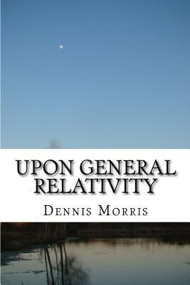 Upon General Relativity: How Gr Emerges from the Spinor Algebras  by  Dennis Morris