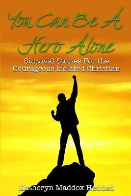 You Can Be a Hero Alone: Survival Stories for the Isolated Christian  by  Katheryn Maddox Haddad
