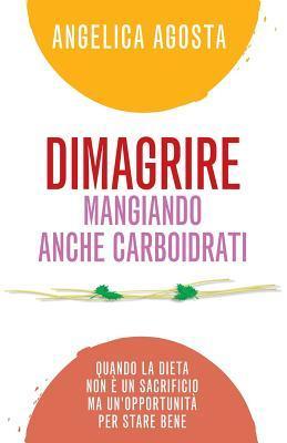 Dimagrire Mangiando Anche Carboidrati: Quando La Dieta Non E Un Sacrificio Ma Unopportunita Per Stare Bene  by  Angelica Agosta