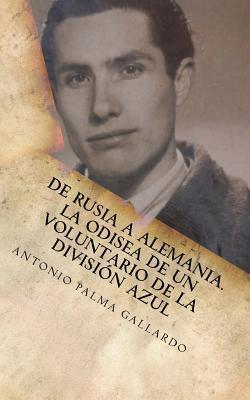 de Rusia a Espana. La Odisea de Un Voluntario de La Division Azul Antonio Palma Gallardo