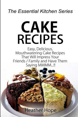 Cake Recipes: Easy, Delicious, Mouthwatering Cake Recipes That Will Impress Your Friends / Family and Have Them Saying MMMM  by  Heather Hope