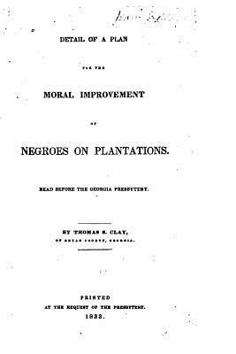 Detail of a Plan for the Moral Improvement of Negroes on Plantations, Read Before the Georgia Presbytery Thomas S Clay